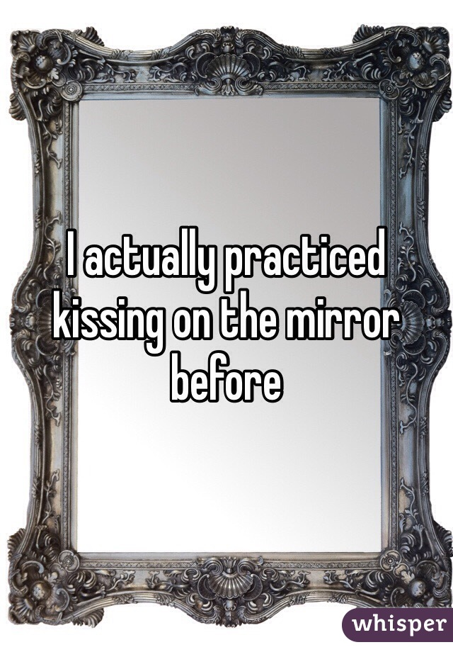 I actually practiced kissing on the mirror before