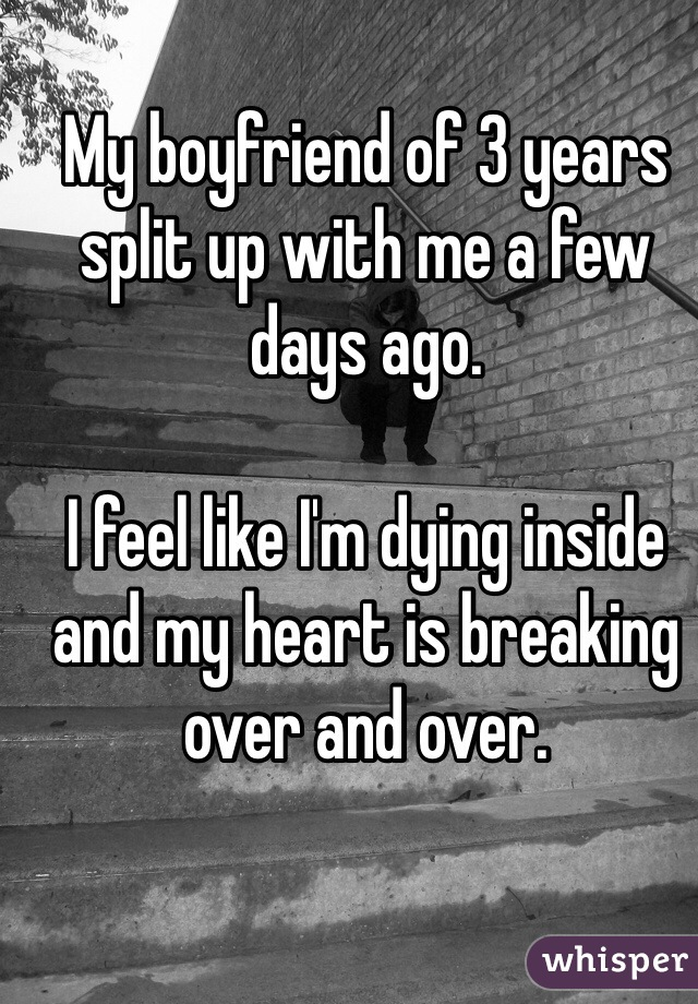 My boyfriend of 3 years split up with me a few days ago.  I feel like I'm dying inside and my heart is breaking over and over.