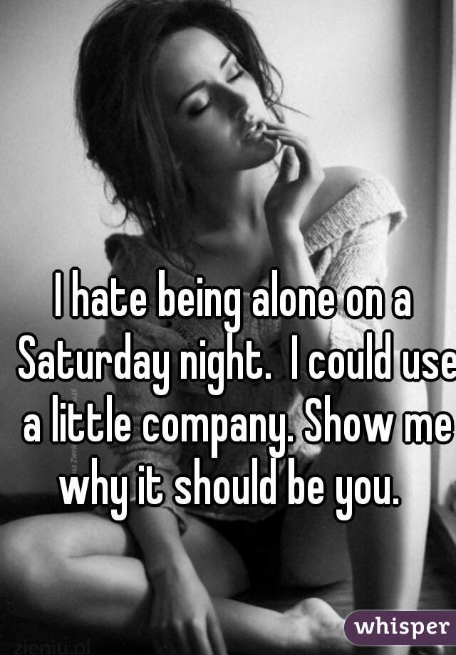 I hate being alone on a Saturday night.  I could use a little company. Show me why it should be you.