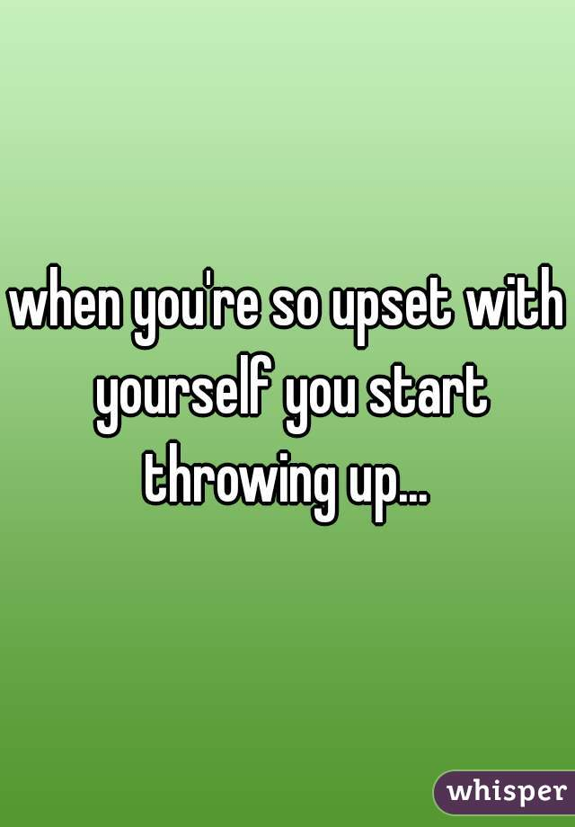 when you're so upset with yourself you start throwing up...
