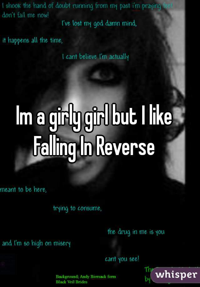 Im a girly girl but I like Falling In Reverse