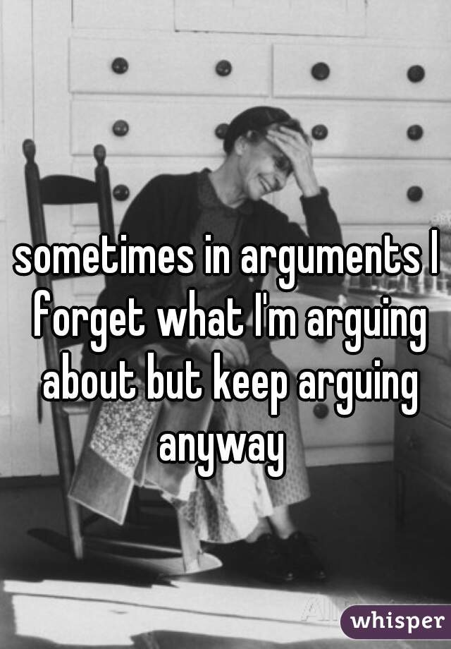 sometimes in arguments I forget what I'm arguing about but keep arguing anyway