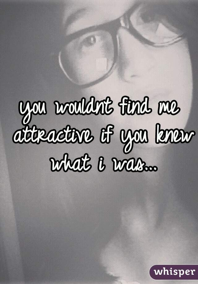 you wouldnt find me attractive if you knew what i was...