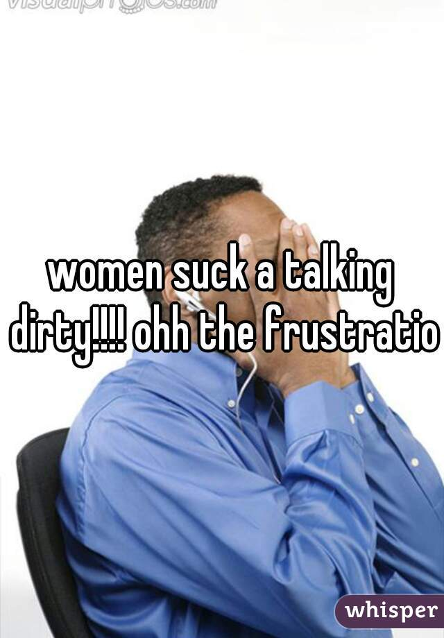 women suck a talking dirty!!!! ohh the frustration