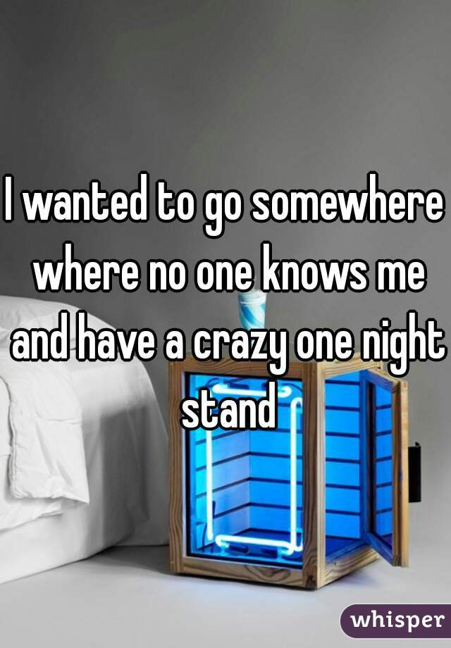 I wanted to go somewhere where no one knows me and have a crazy one night stand
