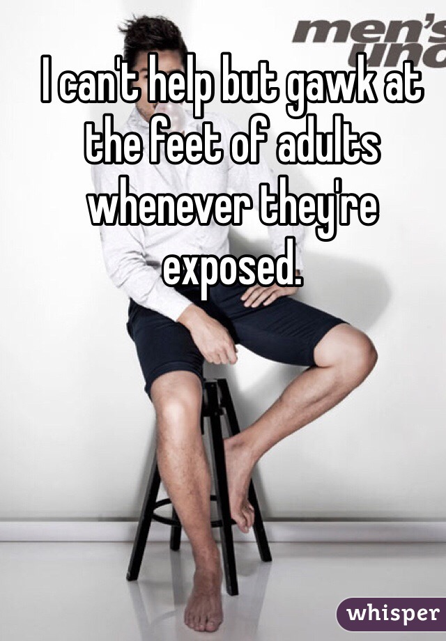 I can't help but gawk at the feet of adults whenever they're exposed.