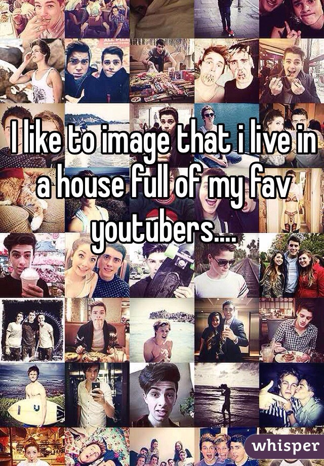 I like to image that i live in a house full of my fav youtubers....