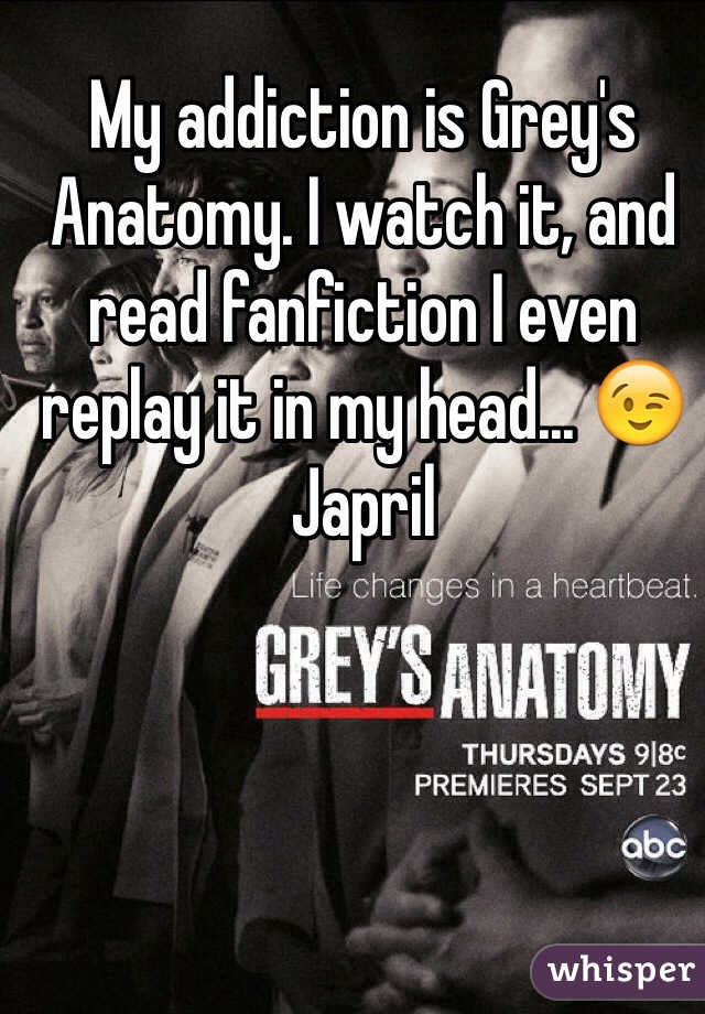My addiction is Grey's Anatomy. I watch it, and read fanfiction I even replay it in my head... 😉 Japril
