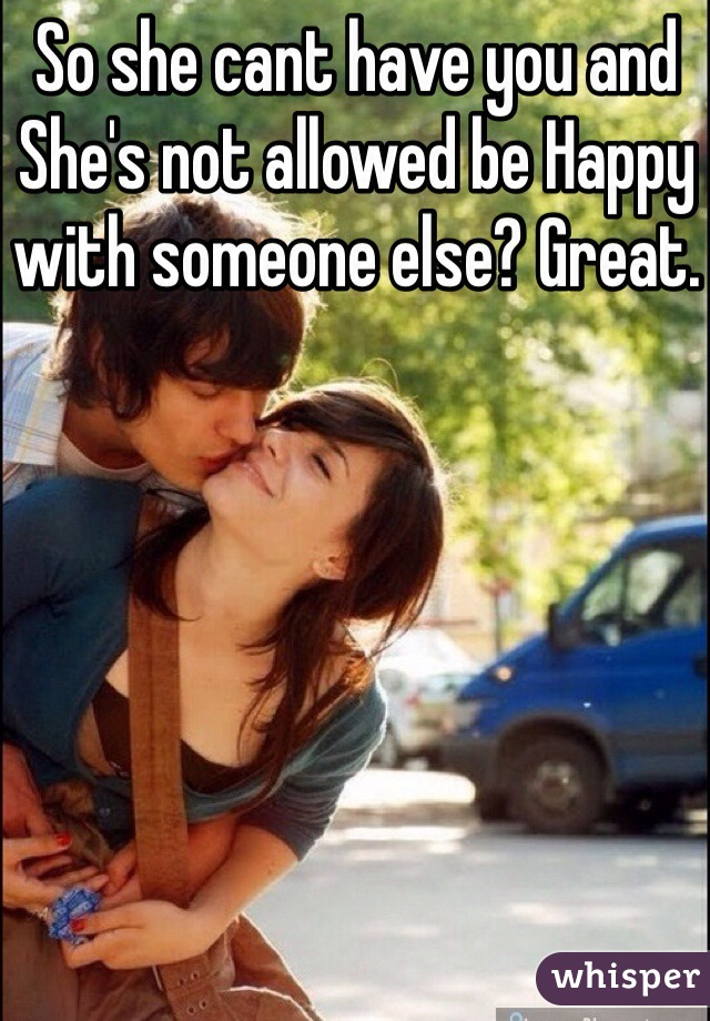 So she cant have you and She's not allowed be Happy with someone else? Great.