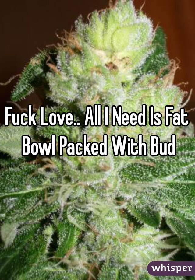 Fuck Love.. All I Need Is Fat Bowl Packed With Bud