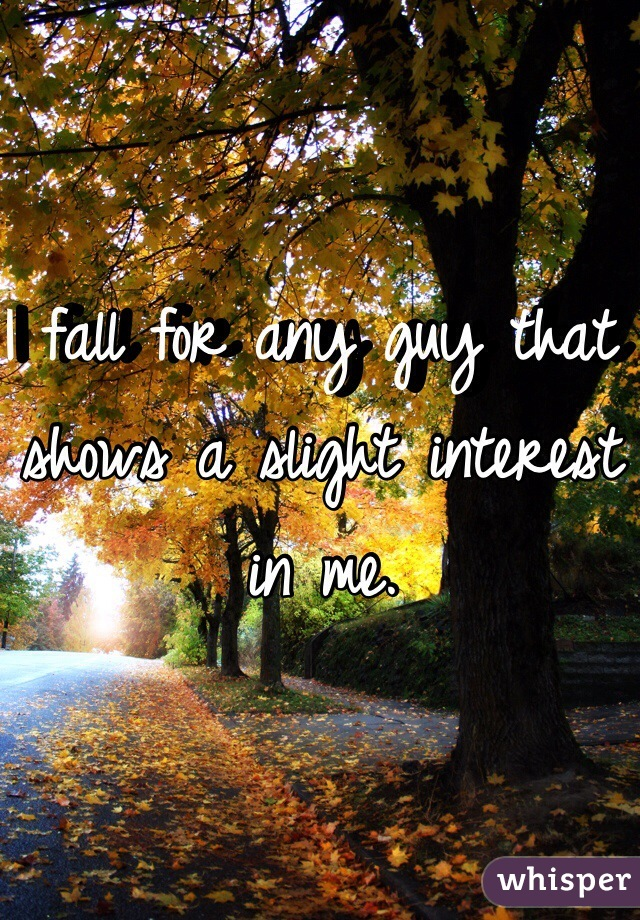 I fall for any guy that shows a slight interest in me.