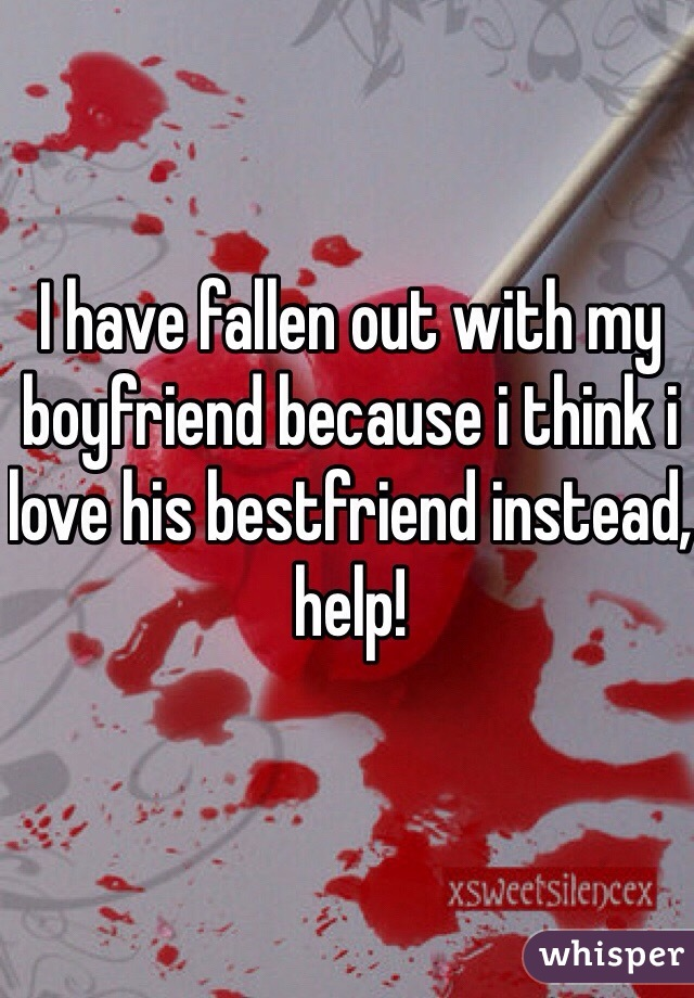 I have fallen out with my boyfriend because i think i love his bestfriend instead, help!