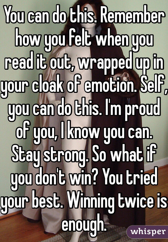 You can do this. Remember how you felt when you read it out, wrapped up in your cloak of emotion. Self, you can do this. I'm proud of you, I know you can. Stay strong. So what if you don't win? You tried your best. Winning twice is enough.