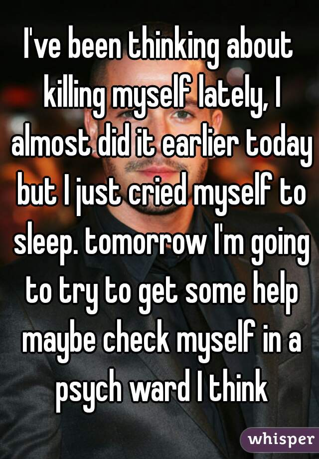 I've been thinking about killing myself lately, I almost did it earlier today but I just cried myself to sleep. tomorrow I'm going to try to get some help maybe check myself in a psych ward I think