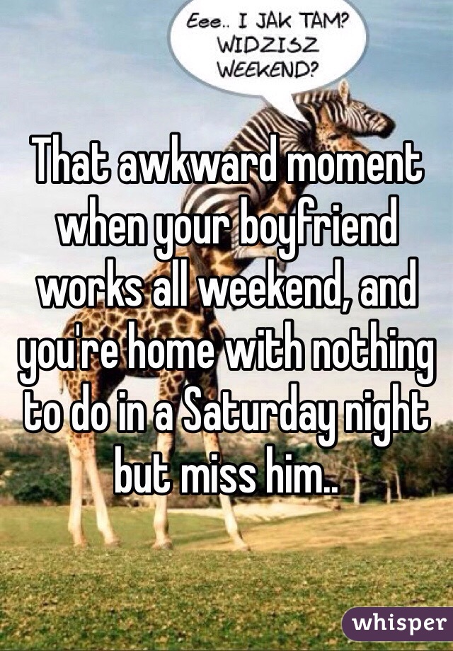That awkward moment when your boyfriend works all weekend, and you're home with nothing to do in a Saturday night but miss him..