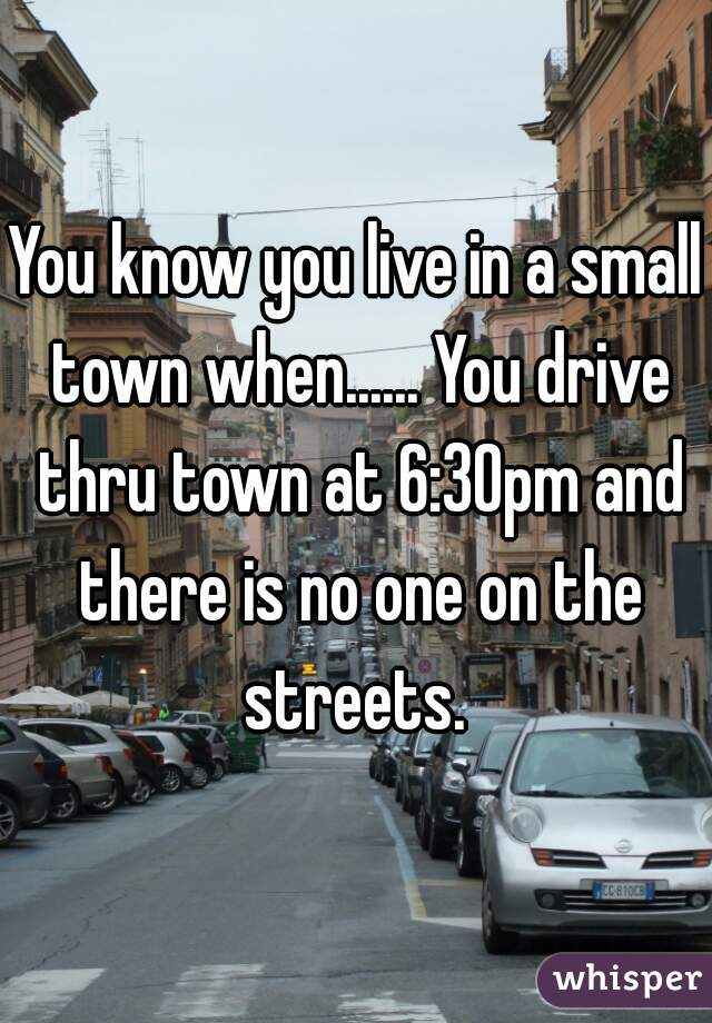 You know you live in a small town when...... You drive thru town at 6:30pm and there is no one on the streets.