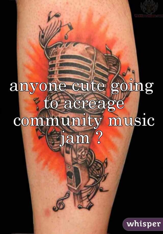 anyone cute going to acreage community music jam ?