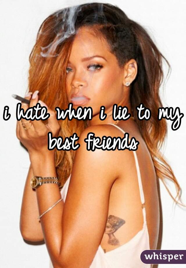 i hate when i lie to my best friends