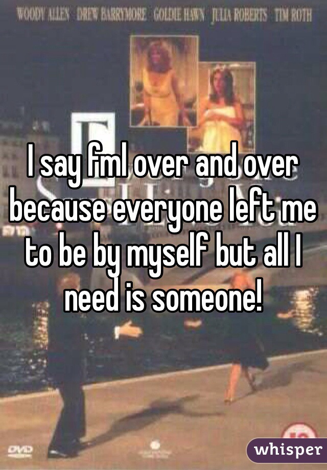 I say fml over and over because everyone left me to be by myself but all I need is someone!
