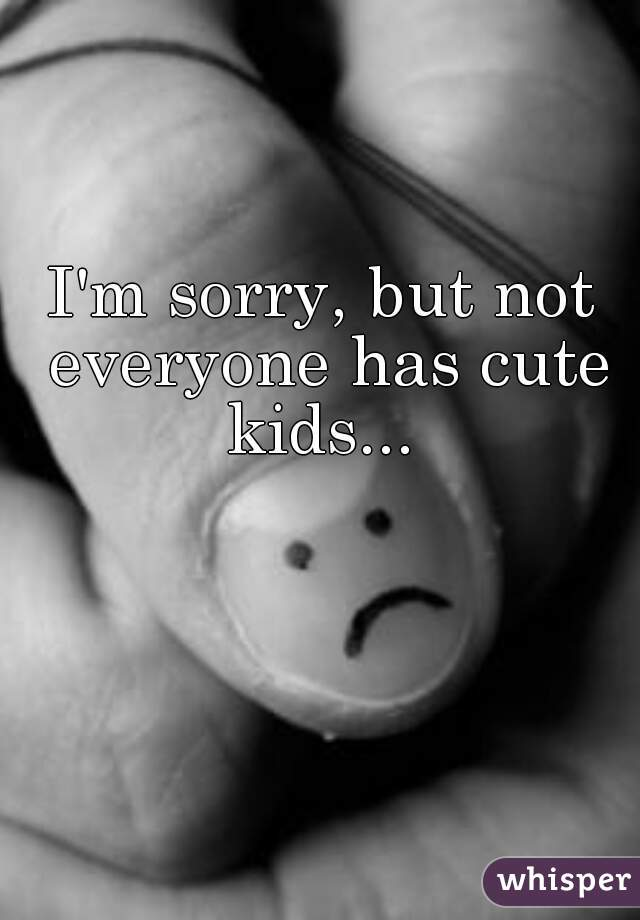 I'm sorry, but not everyone has cute kids...