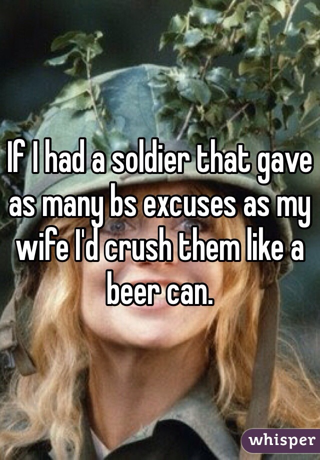 If I had a soldier that gave as many bs excuses as my wife I'd crush them like a beer can.