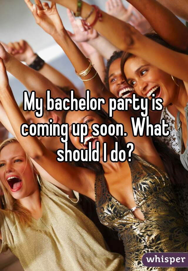 My bachelor party is coming up soon. What should I do?