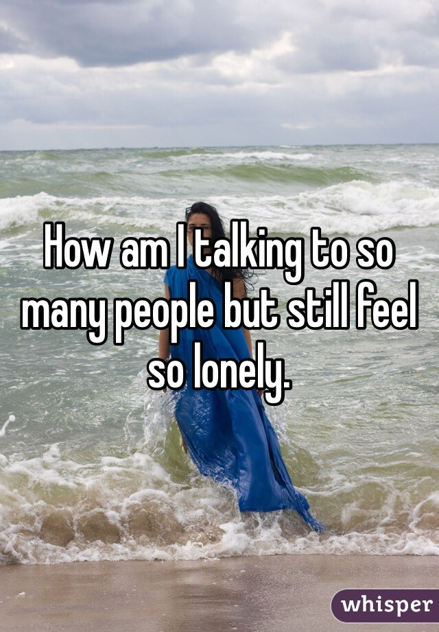 How am I talking to so many people but still feel so lonely.
