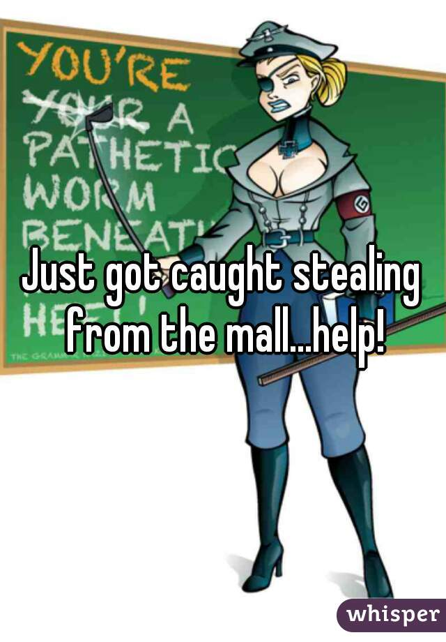 Just got caught stealing from the mall...help!