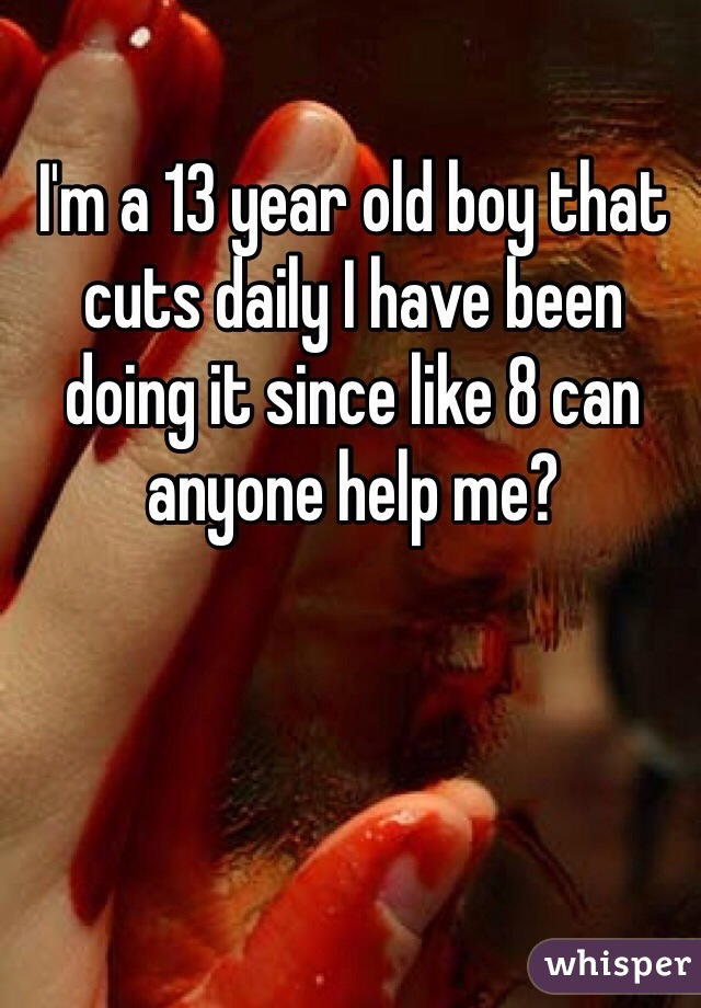 I'm a 13 year old boy that cuts daily I have been doing it since like 8 can anyone help me?
