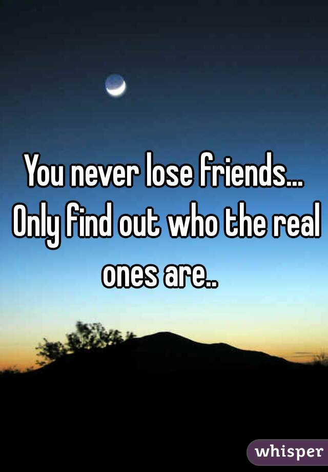 You never lose friends... Only find out who the real ones are..