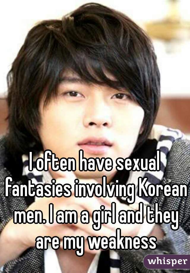 I often have sexual fantasies involving Korean men. I am a girl and they are my weakness
