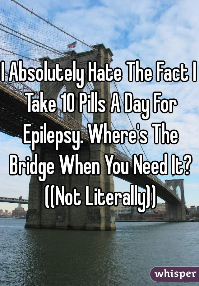 I Absolutely Hate The Fact I Take 10 Pills A Day For Epilepsy. Where's The Bridge When You Need It? ((Not Literally))