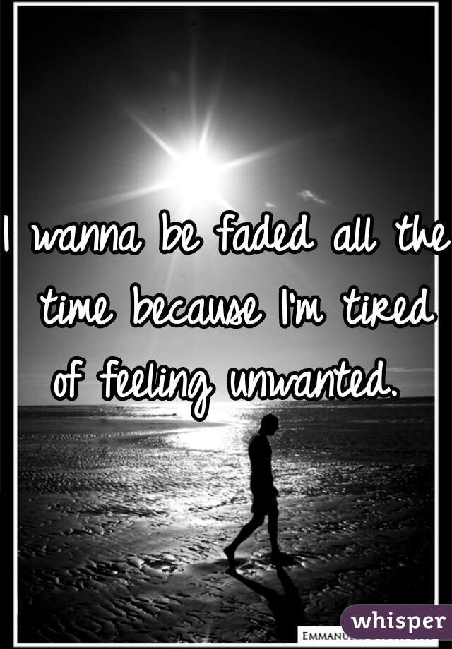 I wanna be faded all the time because I'm tired of feeling unwanted.