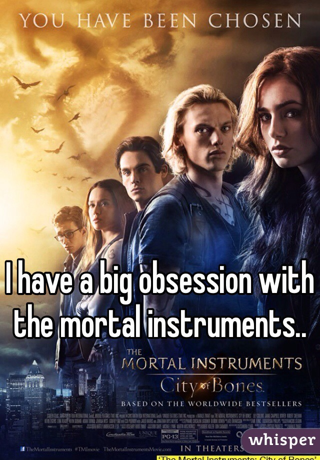 I have a big obsession with the mortal instruments..