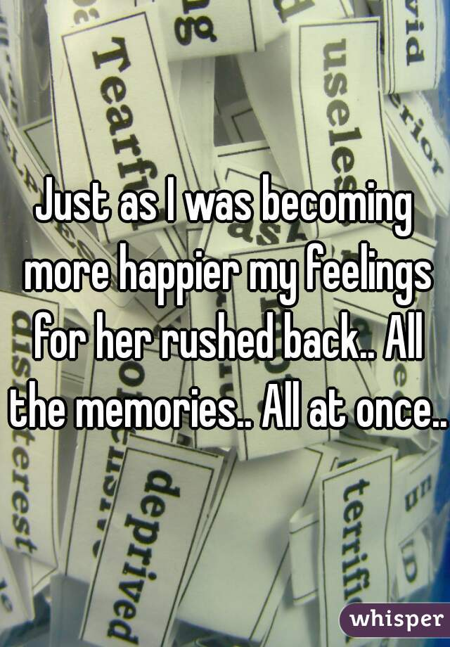 Just as I was becoming more happier my feelings for her rushed back.. All the memories.. All at once..