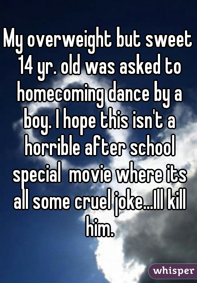 My overweight but sweet 14 yr. old was asked to homecoming dance by a boy. I hope this isn't a horrible after school special  movie where its all some cruel joke...Ill kill him.