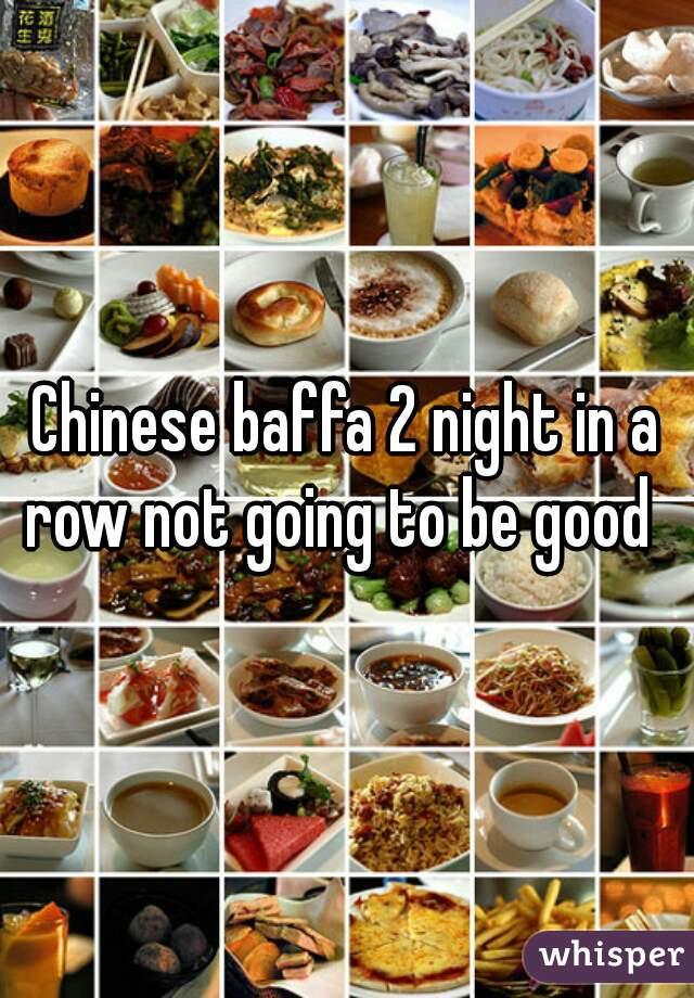 Chinese baffa 2 night in a row not going to be good