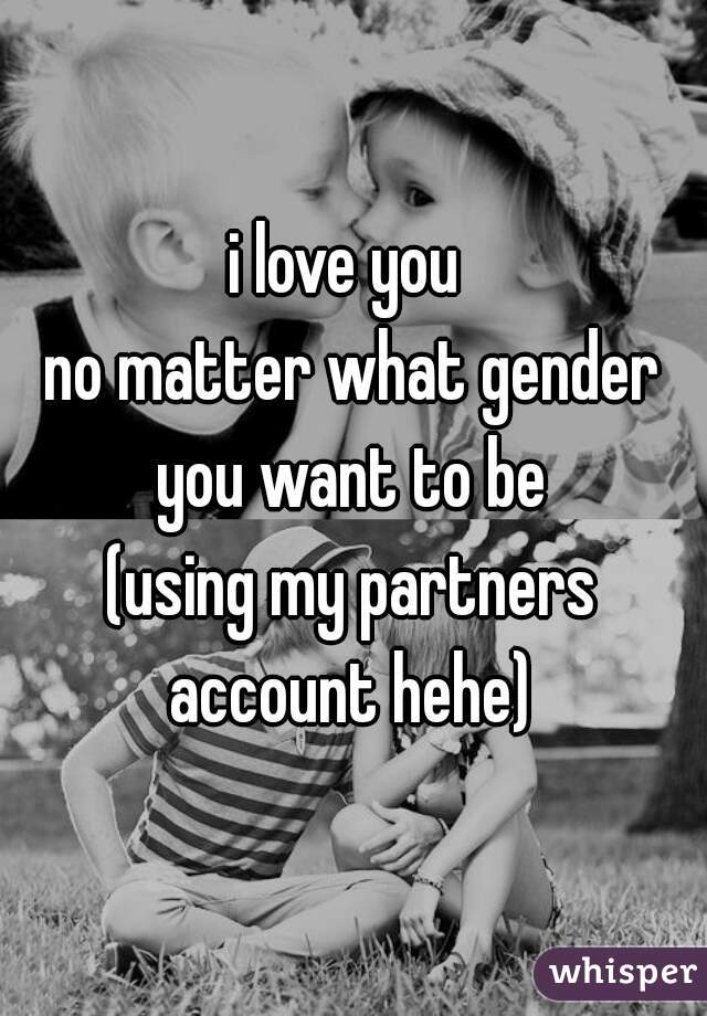 i love you  no matter what gender you want to be  (using my partners account hehe)