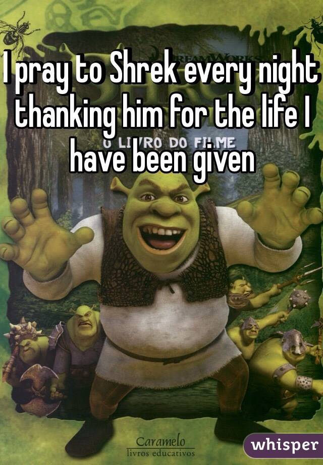 I pray to Shrek every night thanking him for the life I have been given