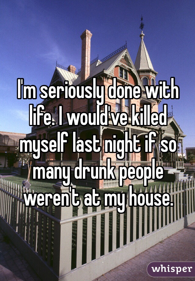 I'm seriously done with life. I would've killed myself last night if so many drunk people weren't at my house.