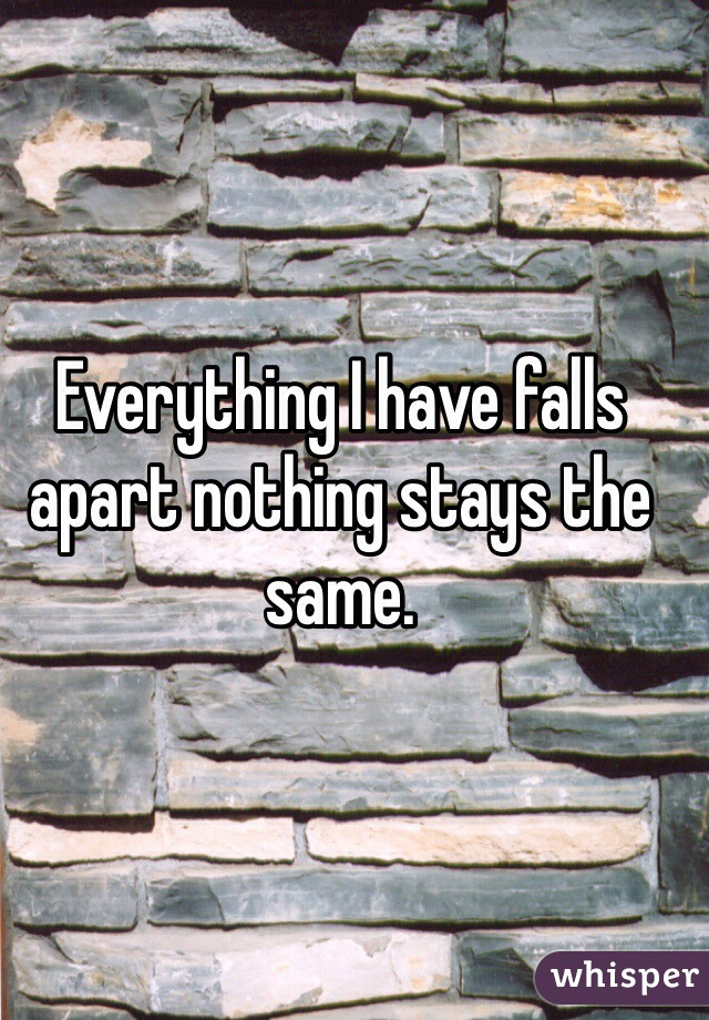 Everything I have falls apart nothing stays the same.