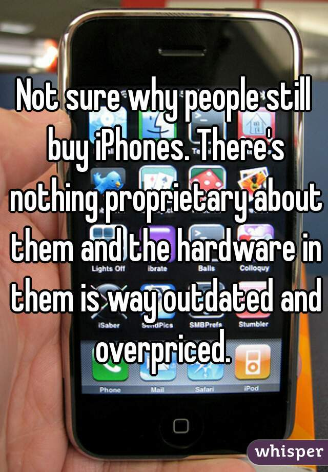 Not sure why people still buy iPhones. There's nothing proprietary about them and the hardware in them is way outdated and overpriced.