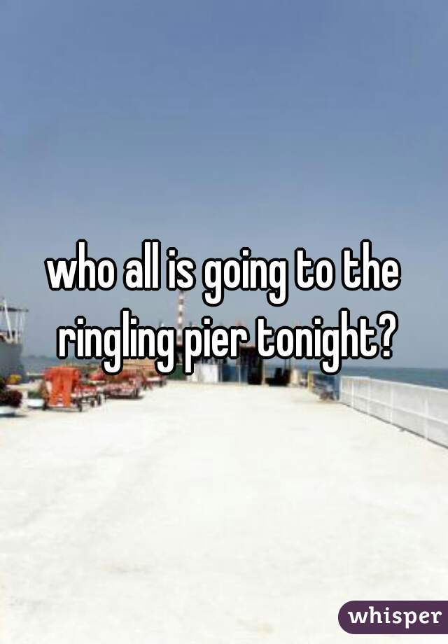 who all is going to the ringling pier tonight?