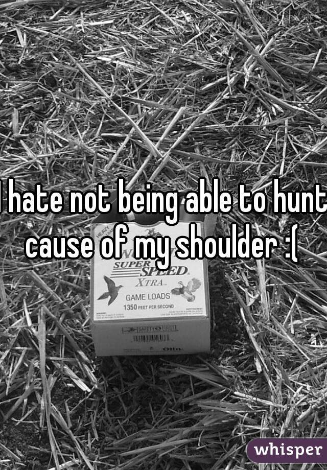 I hate not being able to hunt cause of my shoulder :(