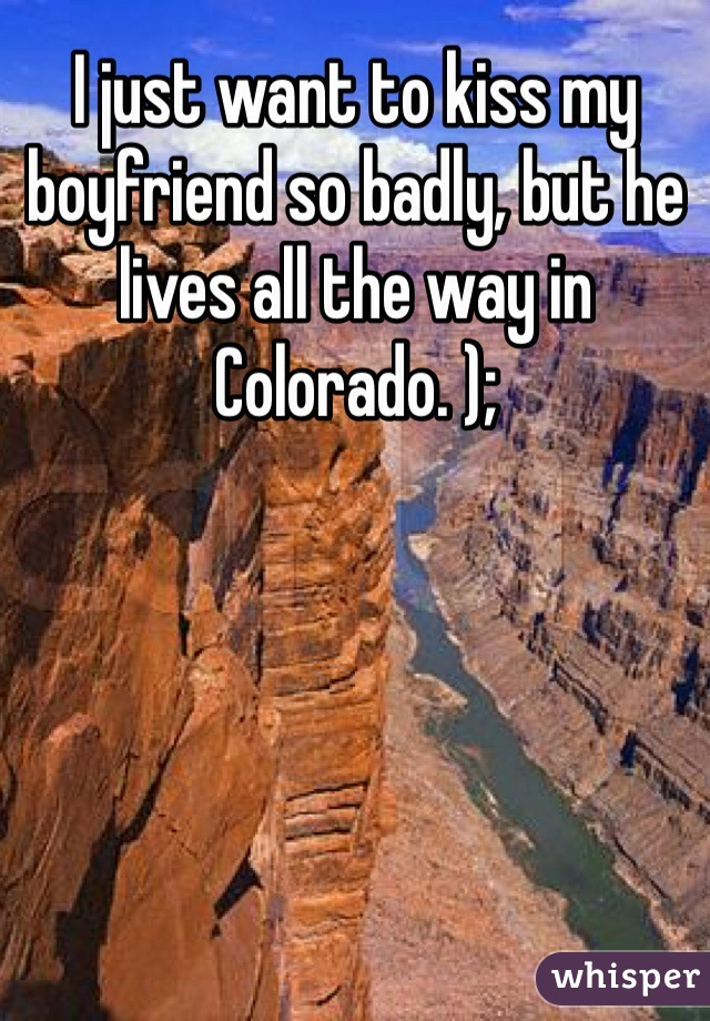 I just want to kiss my boyfriend so badly, but he lives all the way in Colorado. );