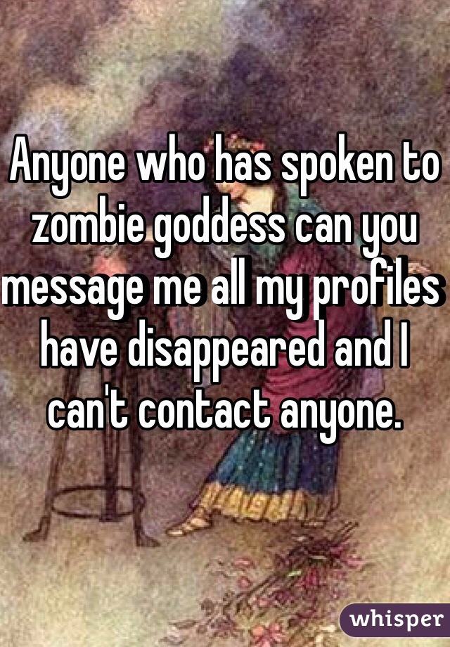 Anyone who has spoken to zombie goddess can you message me all my profiles have disappeared and I can't contact anyone.