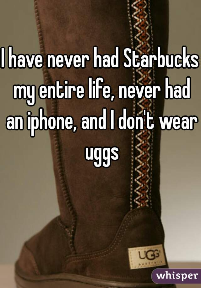 I have never had Starbucks my entire life, never had an iphone, and I don't wear uggs