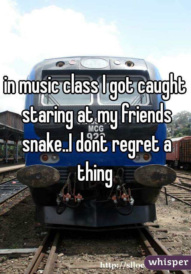 in music class I got caught staring at my friends snake..I dont regret a thing