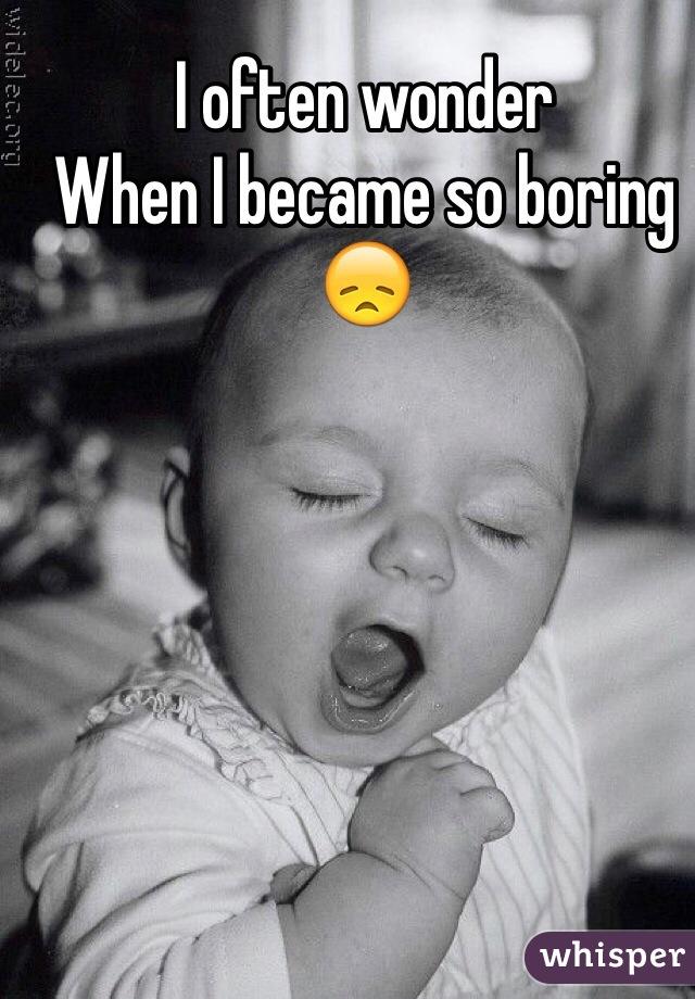 I often wonder  When I became so boring  😞