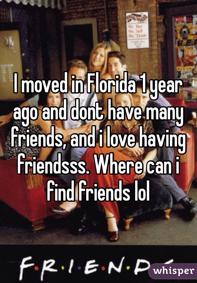 I moved in Florida 1 year ago and dont have many friends, and i love having friendsss. Where can i find friends lol